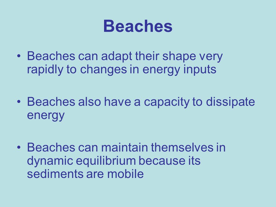 BeachesBeaches can adapt their shape very rapidly to changes in energy inputs. Beaches also have a capacity to dissipate energy.
