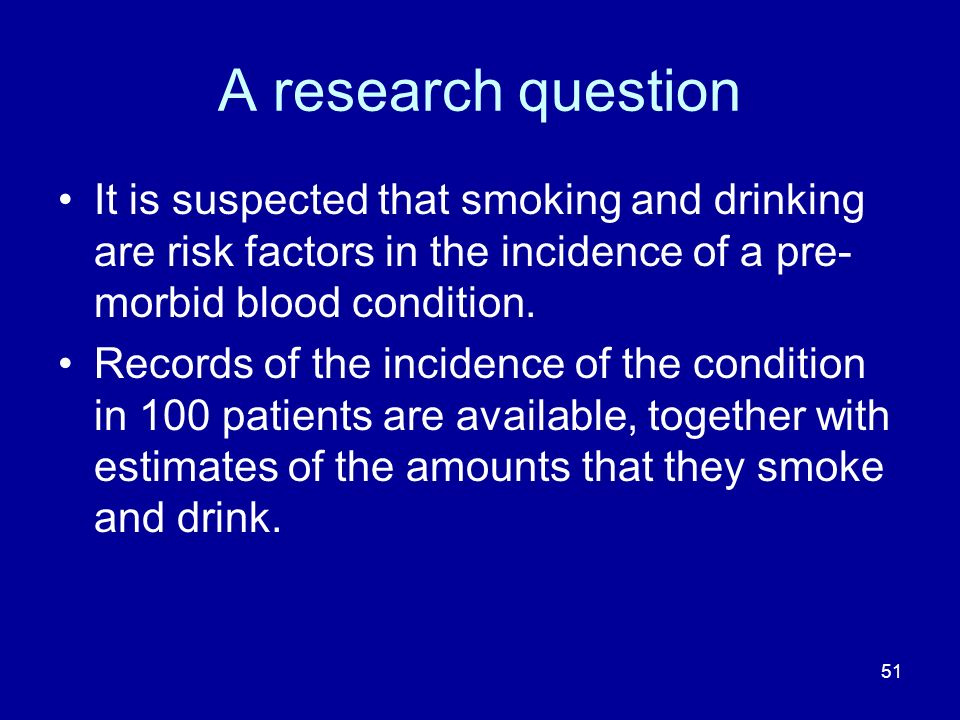 A research question It is suspected that smoking and drinking are risk factors in the incidence of a pre-morbid blood condition.