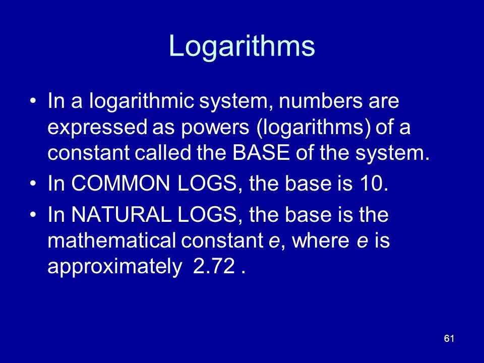 Logarithms In a logarithmic system, numbers are expressed as powers (logarithms) of a constant called the BASE of the system.
