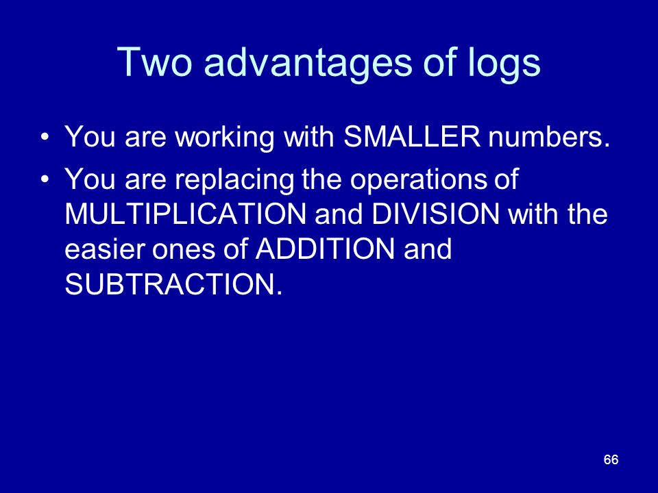 Two advantages of logs You are working with SMALLER numbers.