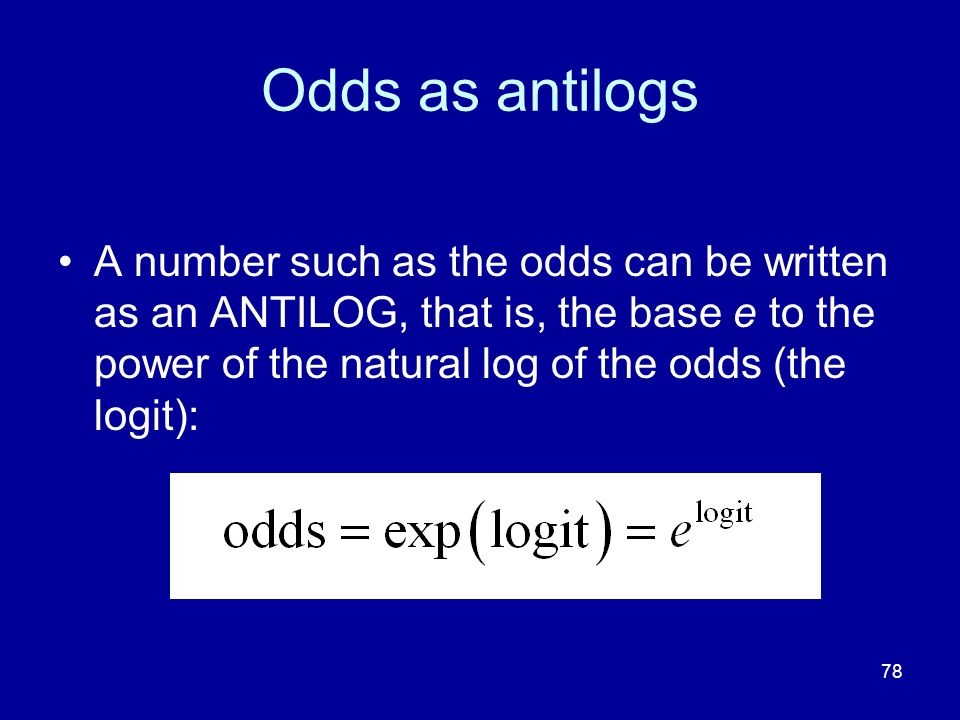 Odds as antilogs A number such as the odds can be written as an ANTILOG, that is, the base e to the power of the natural log of the odds (the logit):
