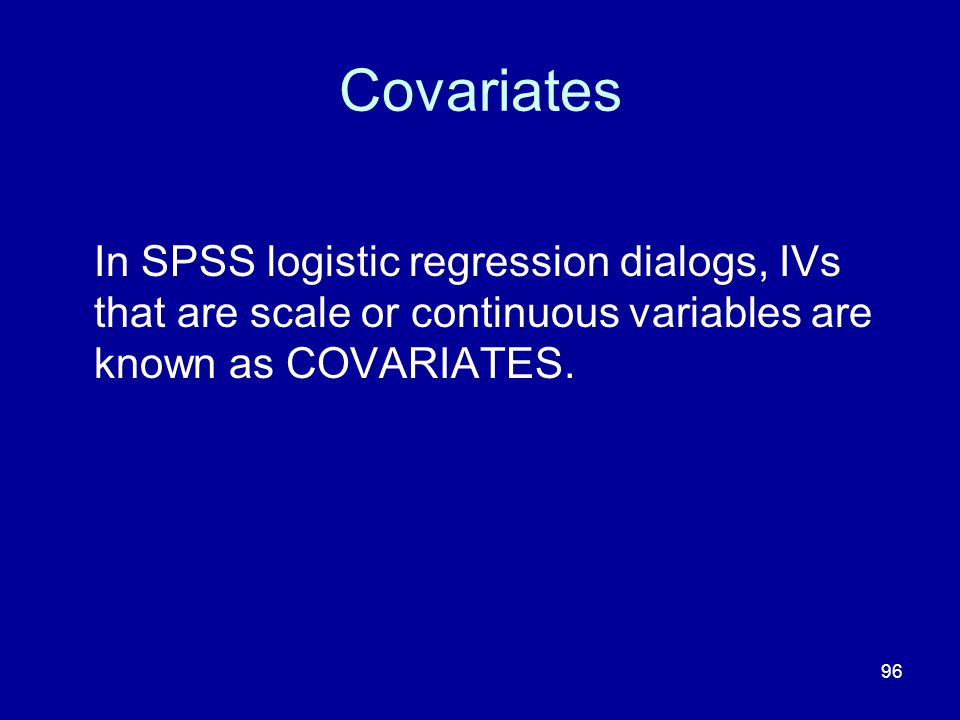 Covariates In SPSS logistic regression dialogs, IVs that are scale or continuous variables are known as COVARIATES.