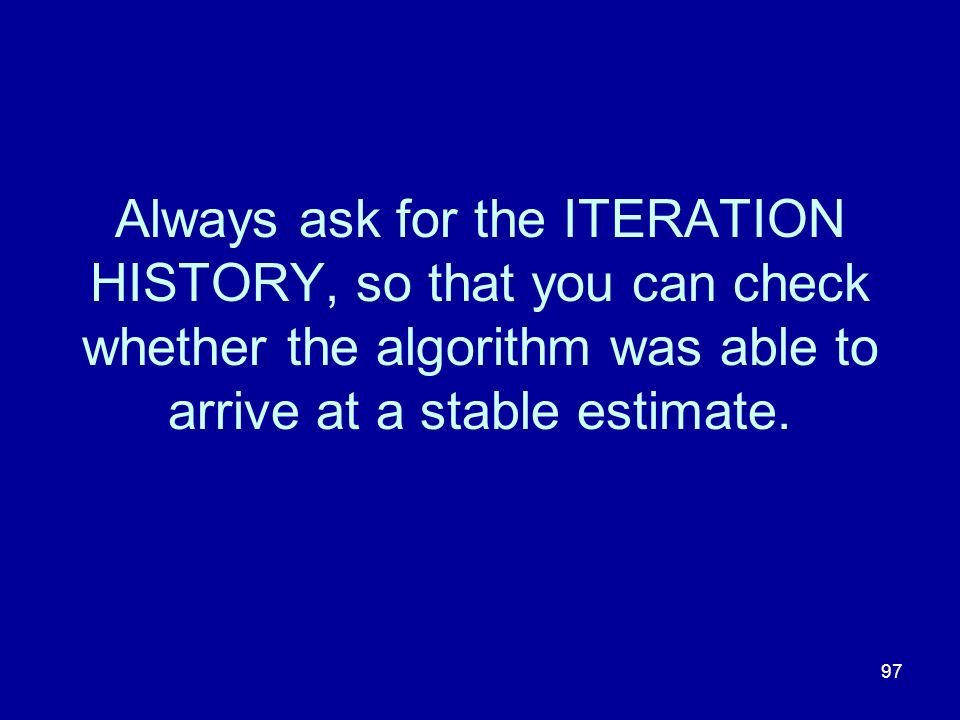 Always ask for the ITERATION HISTORY, so that you can check whether the algorithm was able to arrive at a stable estimate.