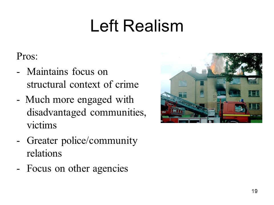 Left Realism Pros: Maintains focus on structural context of crime