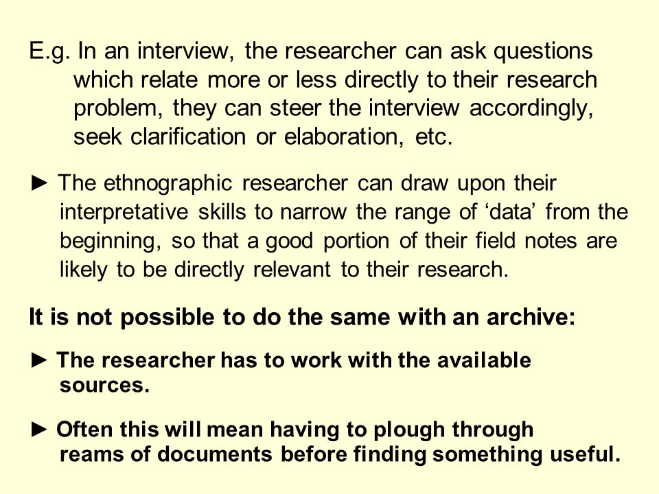 E.g. In an interview, the researcher can ask questions