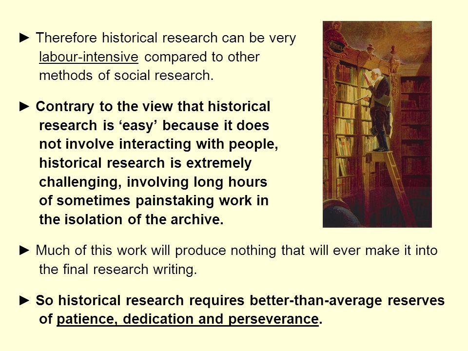 ► Therefore historical research can be very