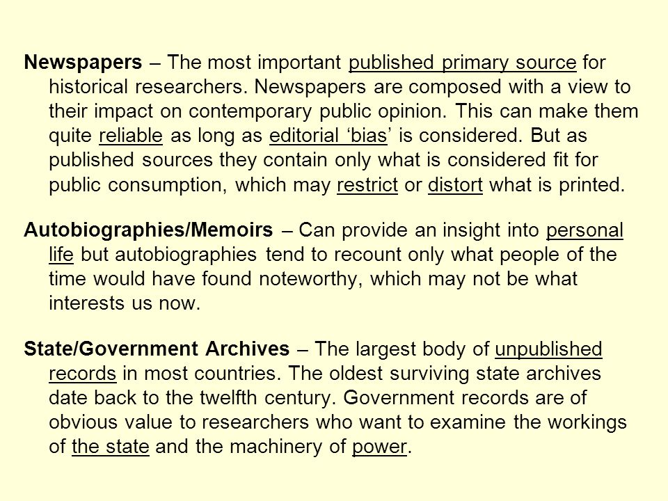 Newspapers – The most important published primary source for historical researchers. Newspapers are composed with a view to their impact on contemporary public opinion. This can make them quite reliable as long as editorial 'bias' is considered. But as published sources they contain only what is considered fit for public consumption, which may restrict or distort what is printed.