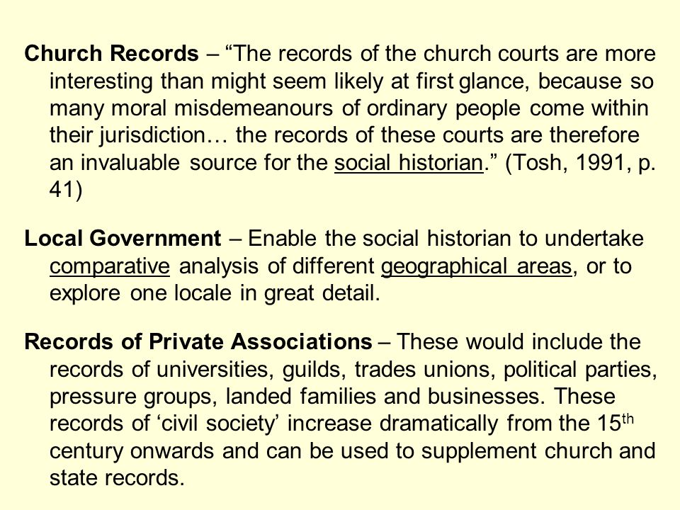 Church Records – The records of the church courts are more interesting than might seem likely at first glance, because so many moral misdemeanours of ordinary people come within their jurisdiction… the records of these courts are therefore an invaluable source for the social historian. (Tosh, 1991, p. 41)