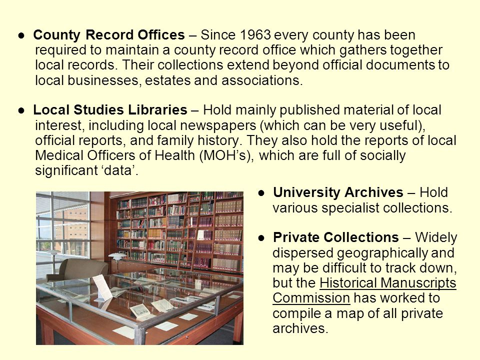 ● County Record Offices – Since 1963 every county has been required to maintain a county record office which gathers together local records. Their collections extend beyond official documents to local businesses, estates and associations.