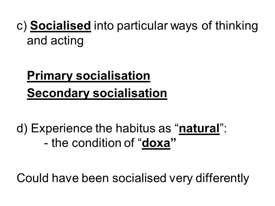 c) Socialised into particular ways of thinking and acting