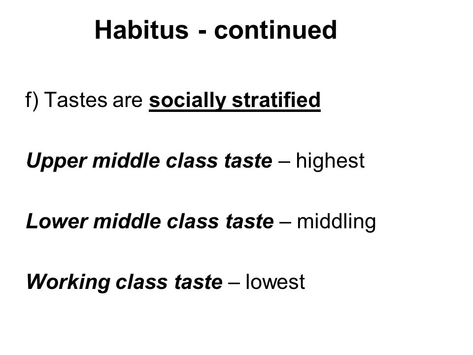 Habitus - continued f) Tastes are socially stratified