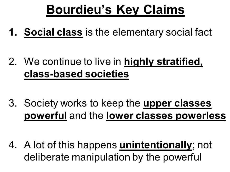 Bourdieu's Key Claims Social class is the elementary social fact