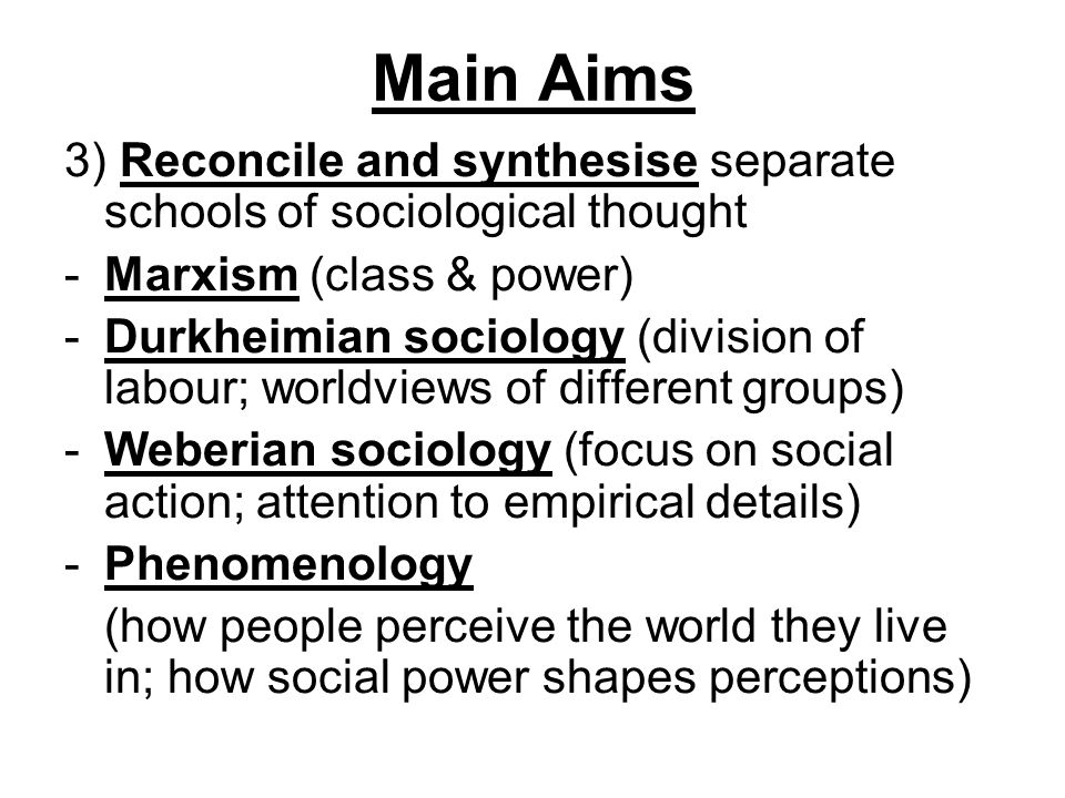 Main Aims 3) Reconcile and synthesise separate schools of sociological thought. Marxism (class & power)