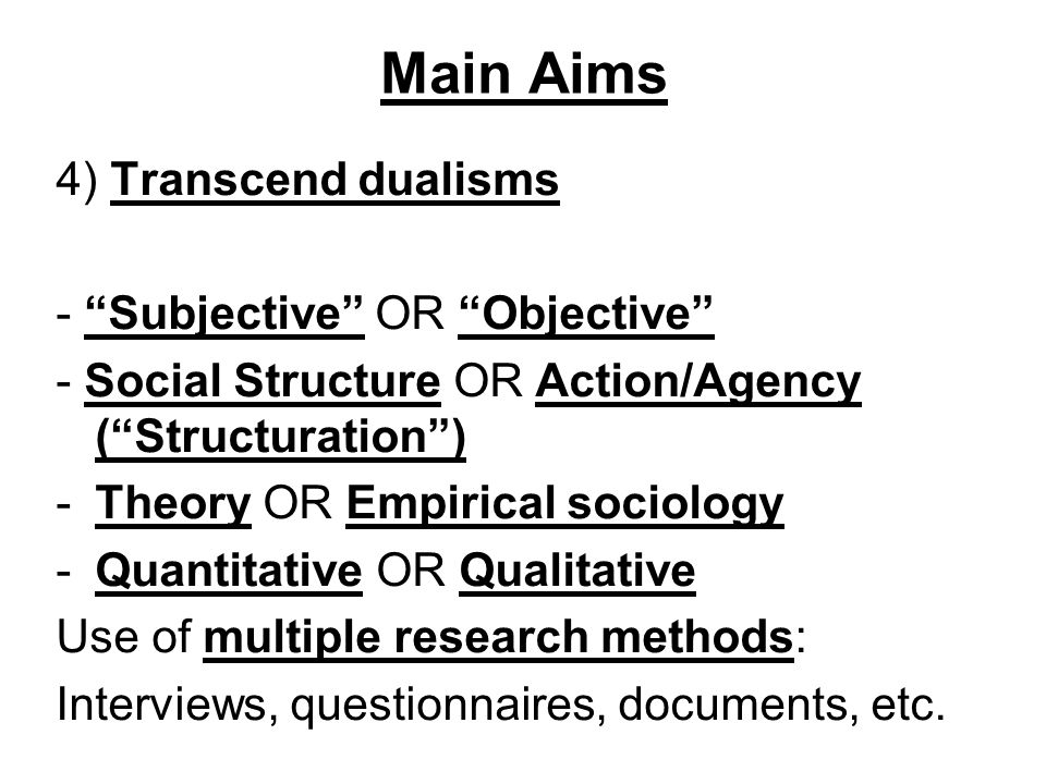 Main Aims 4) Transcend dualisms - Subjective OR Objective