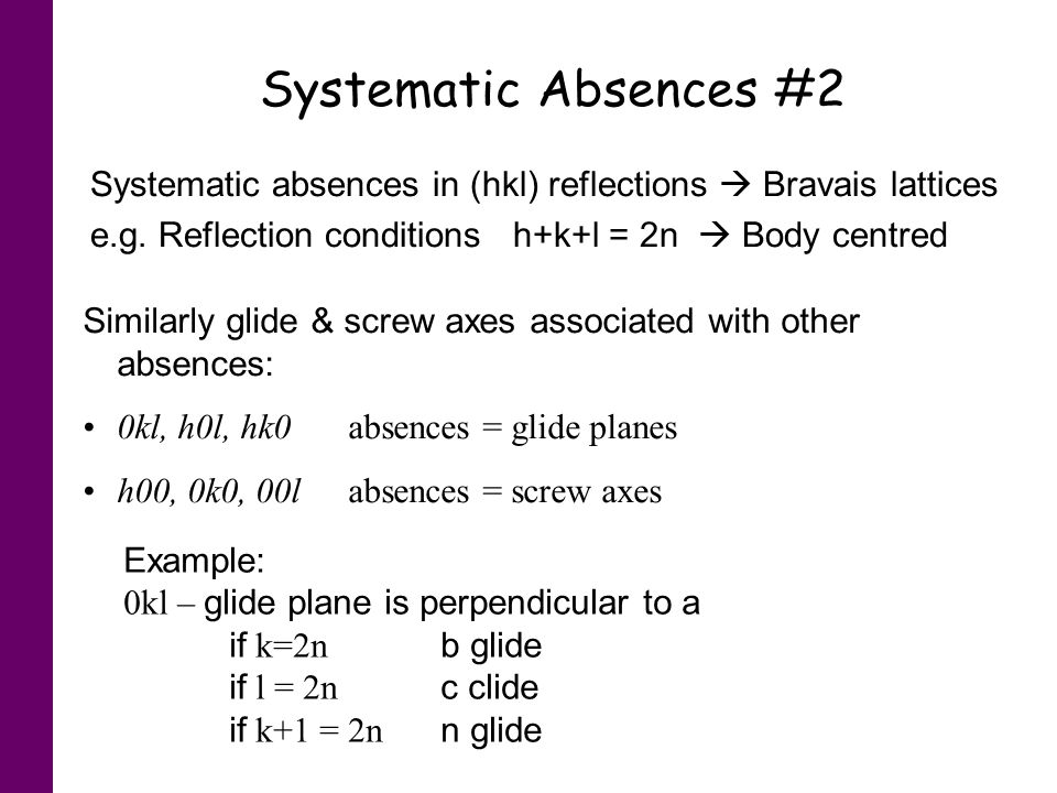 Systematic Absences #2 Systematic absences in (hkl) reflections  Bravais lattices. e.g. Reflection conditions h+k+l = 2n  Body centred.