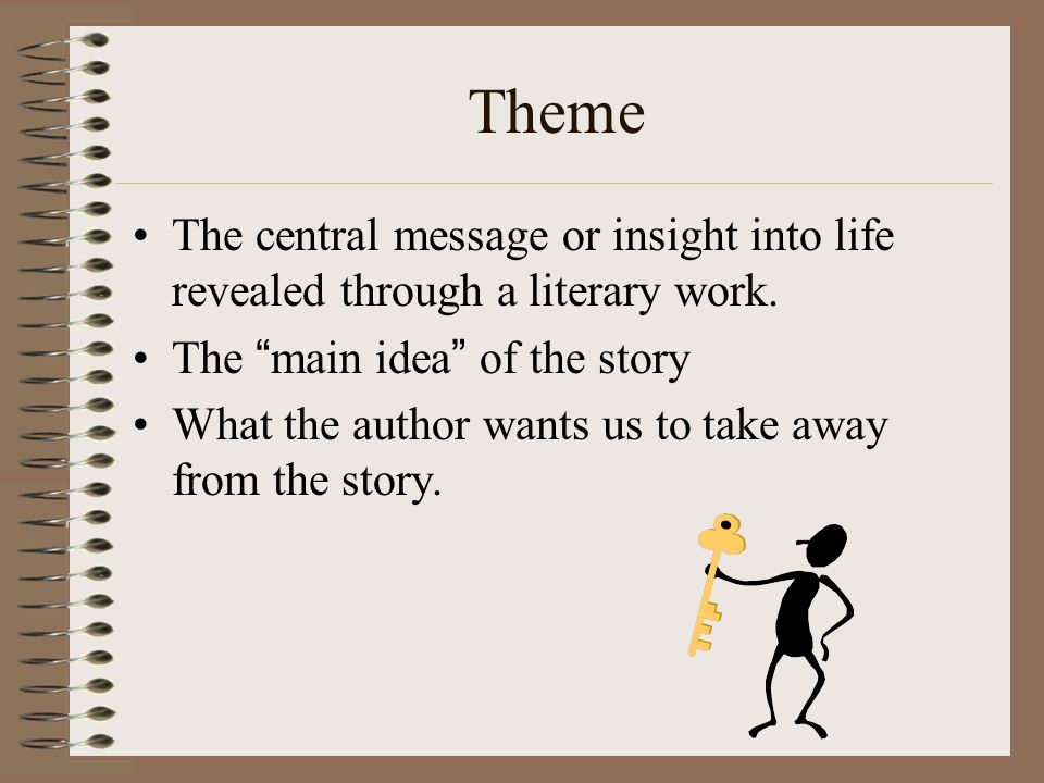 Theme The central message or insight into life revealed through a literary work. The main idea of the story.