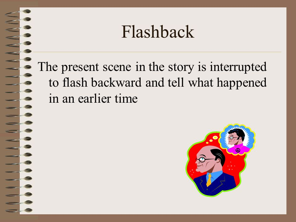 Flashback The present scene in the story is interrupted to flash backward and tell what happened in an earlier time.