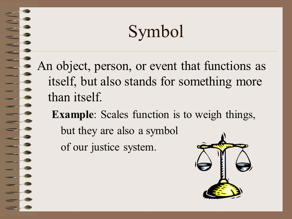 Symbol An object, person, or event that functions as itself, but also stands for something more than itself.