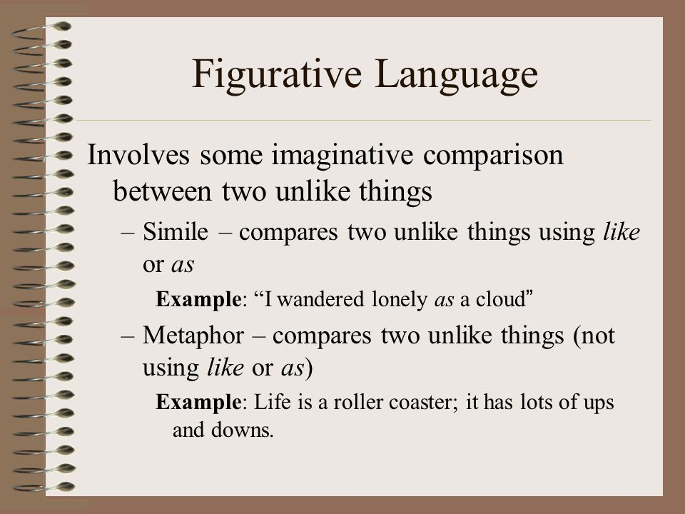 Figurative Language Involves some imaginative comparison between two unlike things. Simile – compares two unlike things using like or as.