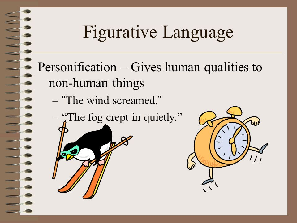Figurative Language Personification – Gives human qualities to non-human things. The wind screamed.