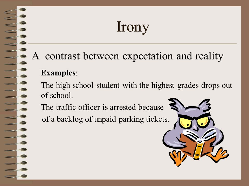 Irony A contrast between expectation and reality Examples: