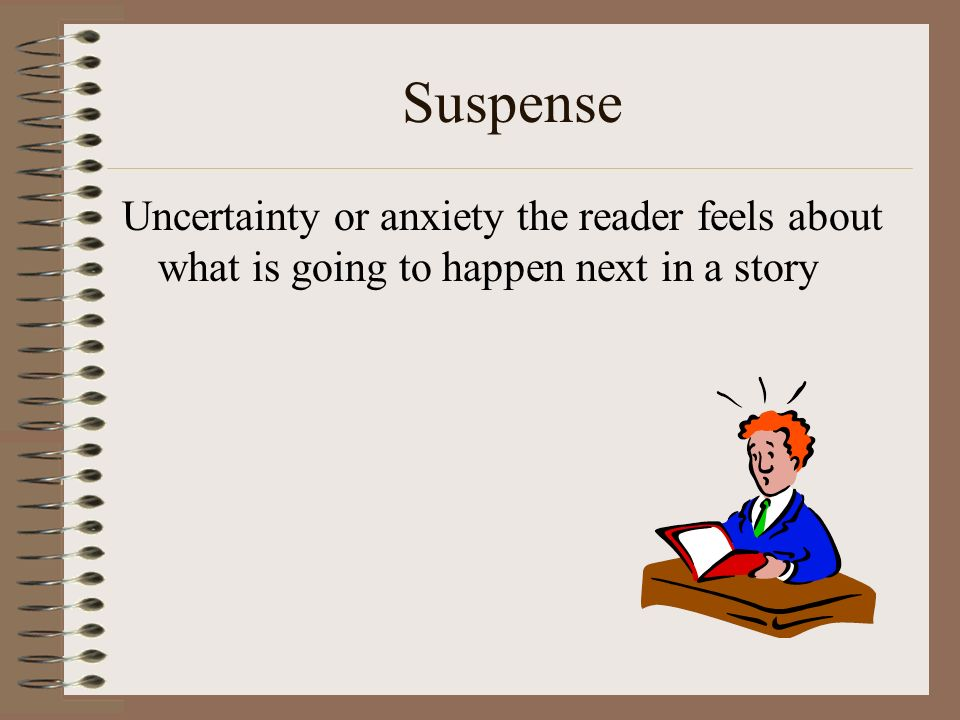 Suspense Uncertainty or anxiety the reader feels about what is going to happen next in a story