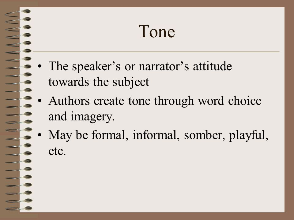 Tone The speaker's or narrator's attitude towards the subject