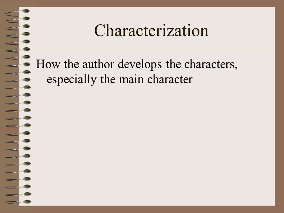 Characterization How the author develops the characters, especially the main character