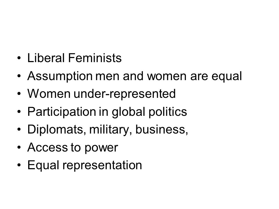 Liberal Feminists Assumption men and women are equal. Women under-represented. Participation in global politics.