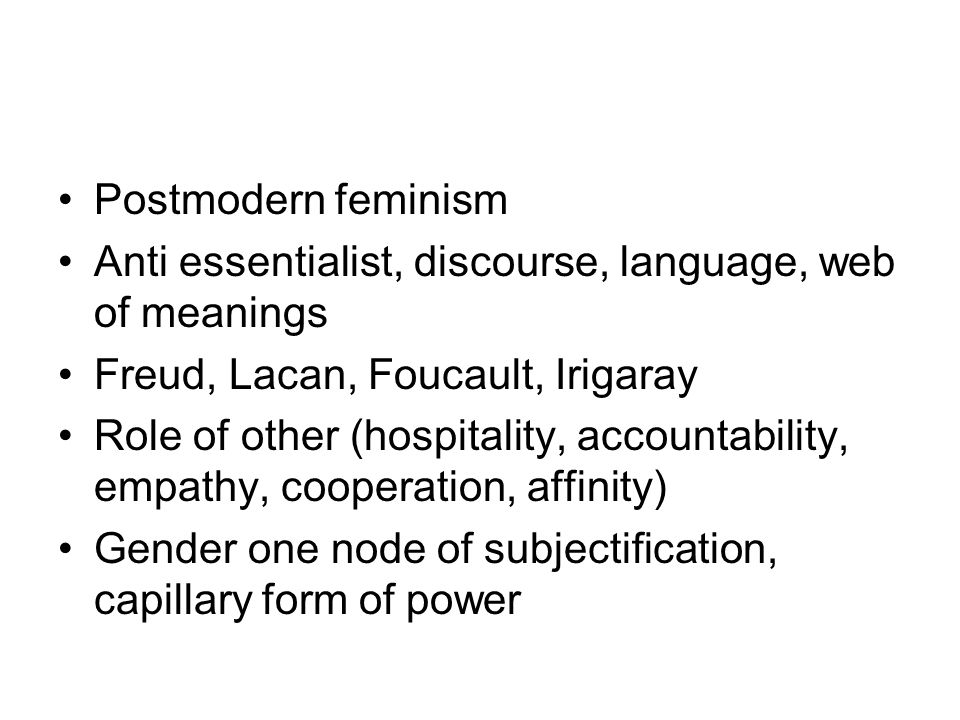 Postmodern feminism Anti essentialist, discourse, language, web of meanings. Freud, Lacan, Foucault, Irigaray.