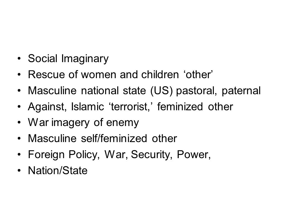 Social Imaginary Rescue of women and children 'other' Masculine national state (US) pastoral, paternal.