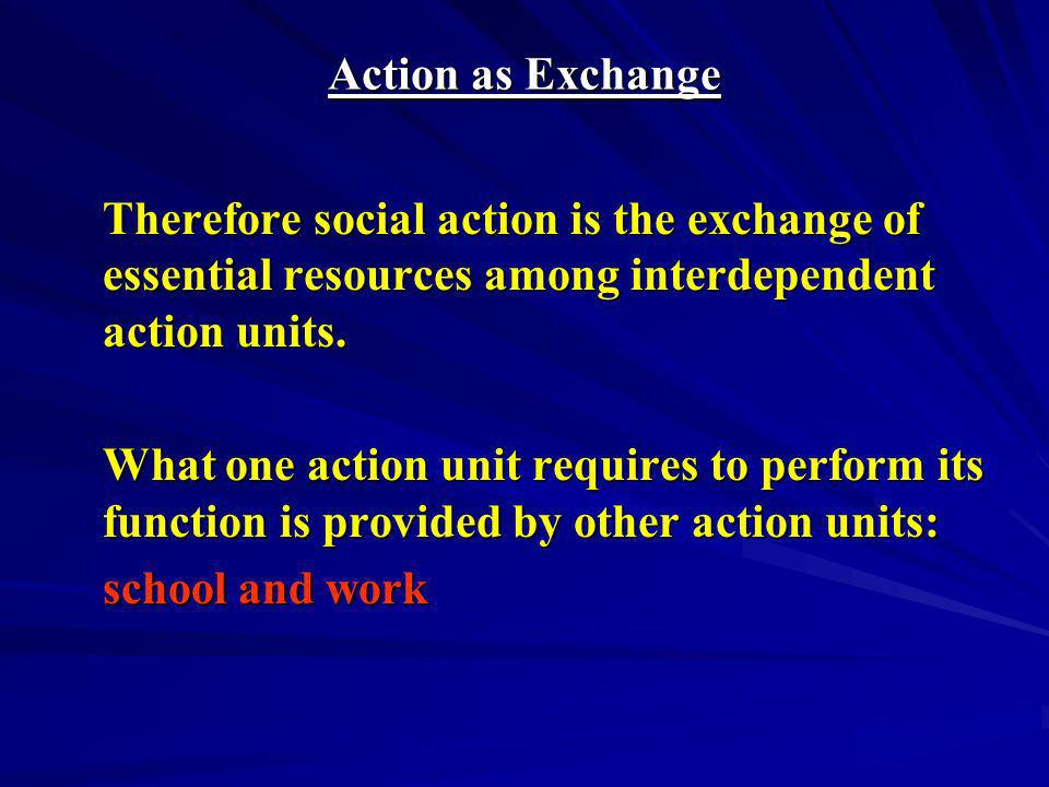 Action as Exchange Therefore social action is the exchange of essential resources among interdependent action units.