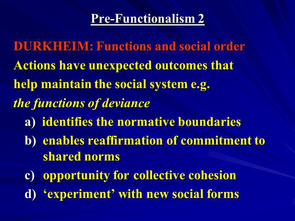 Pre-Functionalism 2 DURKHEIM: Functions and social order. Actions have unexpected outcomes that. help maintain the social system e.g.