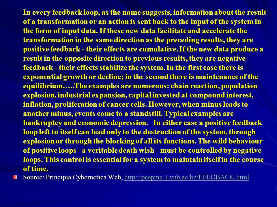 In every feedback loop, as the name suggests, information about the result of a transformation or an action is sent back to the input of the system in the form of input data. If these new data facilitate and accelerate the transformation in the same direction as the preceding results, they are positive feedback - their effects are cumulative. If the new data produce a result in the opposite direction to previous results, they are negative feedback - their effects stabilize the system. In the first case there is exponential growth or decline; in the second there is maintenance of the equilibrium…..The examples are numerous: chain reaction, population explosion, industrial expansion, capital invested at compound interest, inflation, proliferation of cancer cells. However, when minus leads to another minus, events come to a standstill. Typical examples are bankruptcy and economic depression. In either case a positive feedback loop left to itself can lead only to the destruction of the system, through explosion or through the blocking of all its functions. The wild behaviour of positive loops - a veritable death wish - must be controlled by negative loops. This control is essential for a system to maintain itself in the course of time.