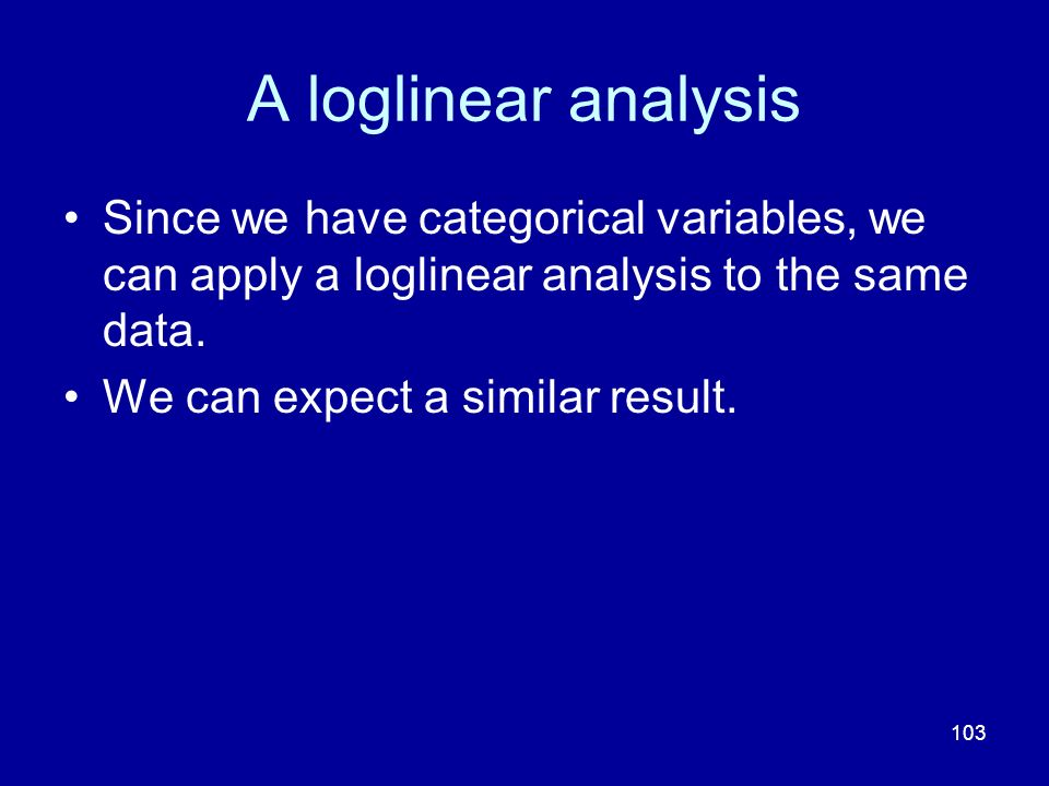 A loglinear analysis Since we have categorical variables, we can apply a loglinear analysis to the same data.