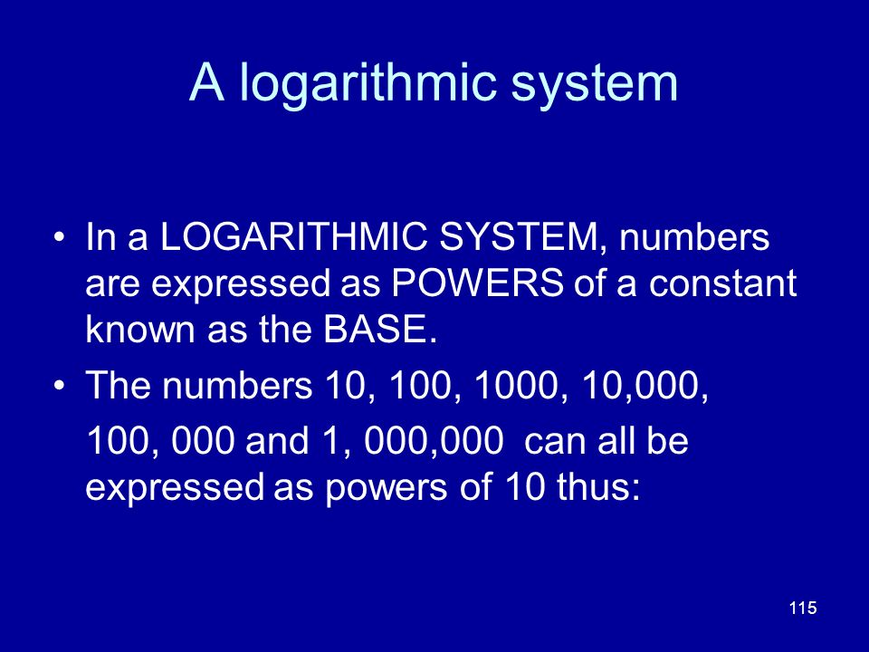 A logarithmic system In a LOGARITHMIC SYSTEM, numbers are expressed as POWERS of a constant known as the BASE.