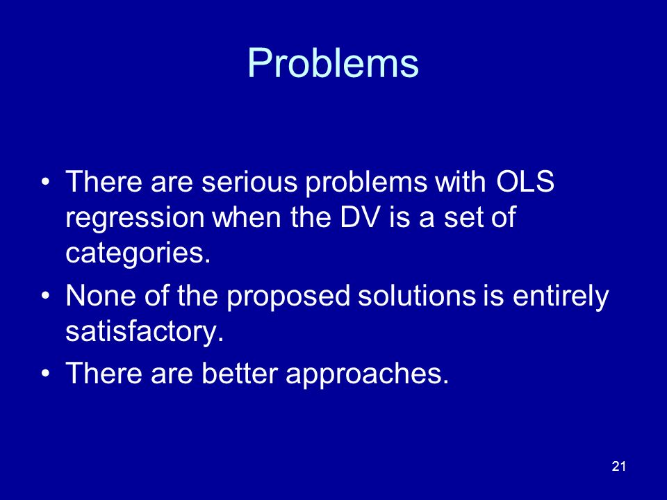 Problems There are serious problems with OLS regression when the DV is a set of categories. None of the proposed solutions is entirely satisfactory.
