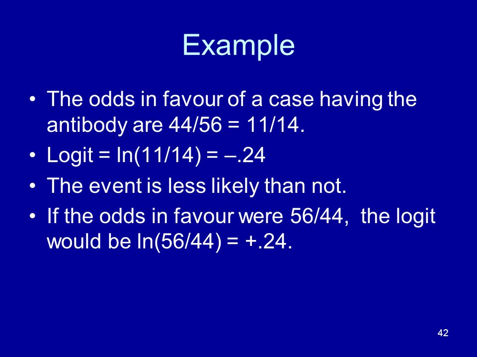 Example The odds in favour of a case having the antibody are 44/56 = 11/14. Logit = ln(11/14) = –.24.
