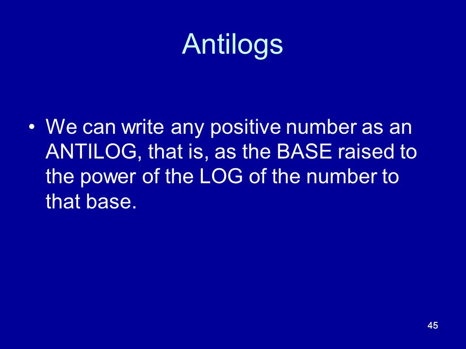 Antilogs We can write any positive number as an ANTILOG, that is, as the BASE raised to the power of the LOG of the number to that base.