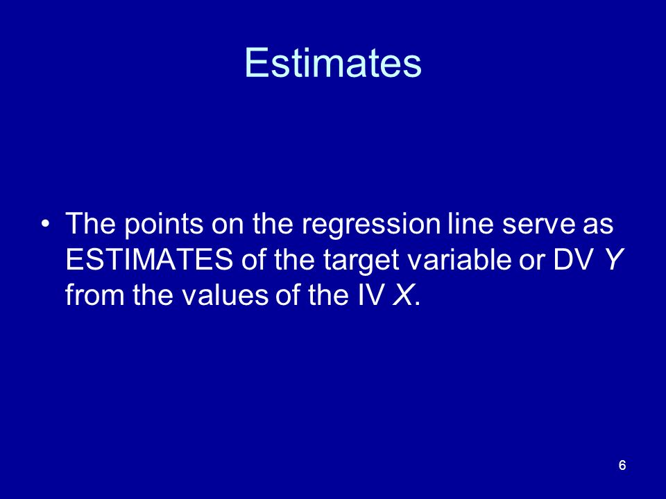 Estimates The points on the regression line serve as ESTIMATES of the target variable or DV Y from the values of the IV X.