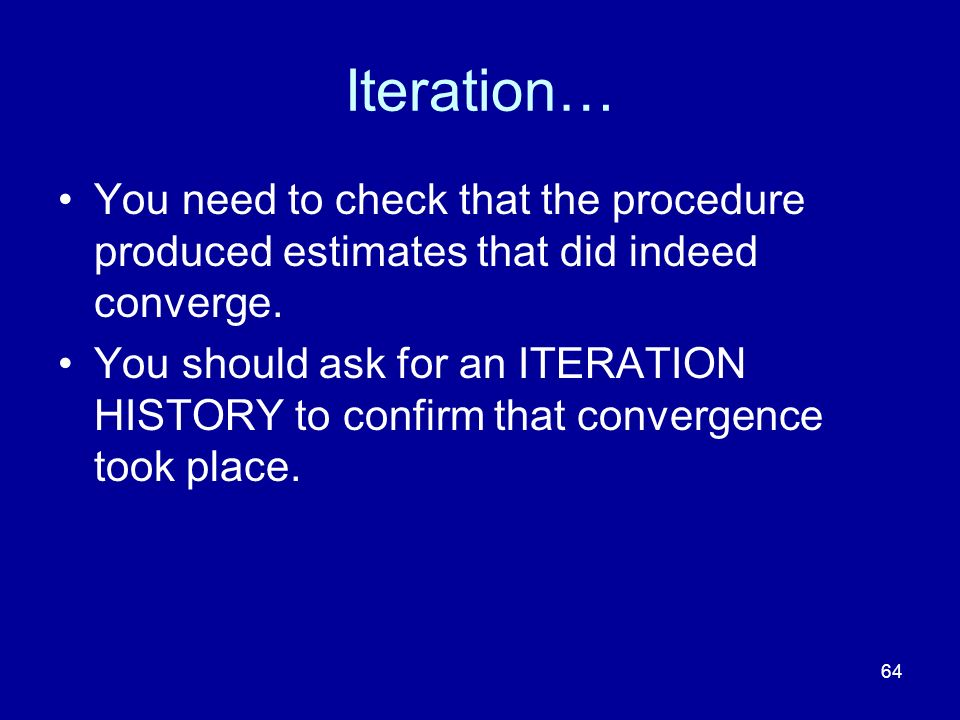 Iteration… You need to check that the procedure produced estimates that did indeed converge.