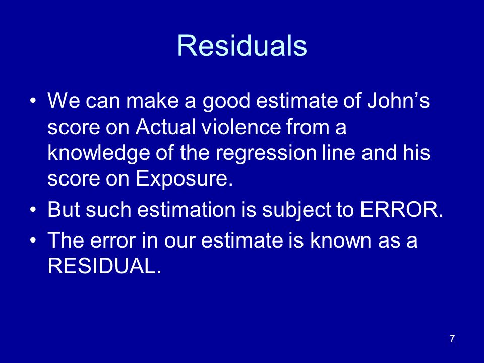 Residuals We can make a good estimate of John's score on Actual violence from a knowledge of the regression line and his score on Exposure.