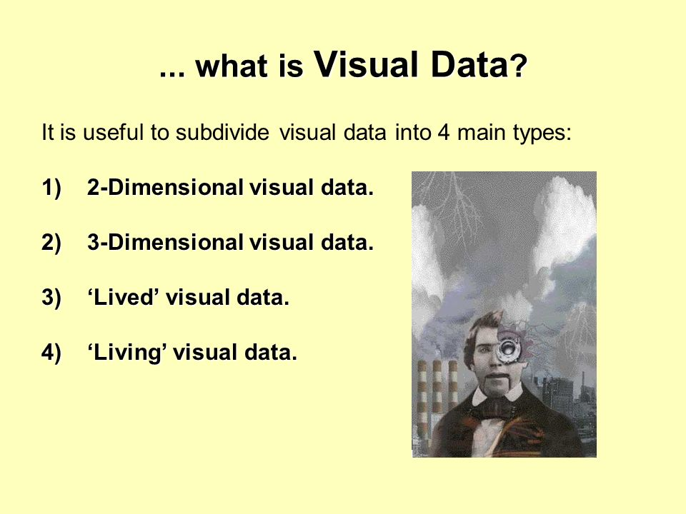 ... what is Visual Data It is useful to subdivide visual data into 4 main types: 1) 2-Dimensional visual data.