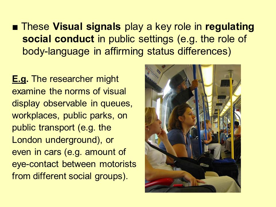 ■ These Visual signals play a key role in regulating social conduct in public settings (e.g. the role of body-language in affirming status differences)