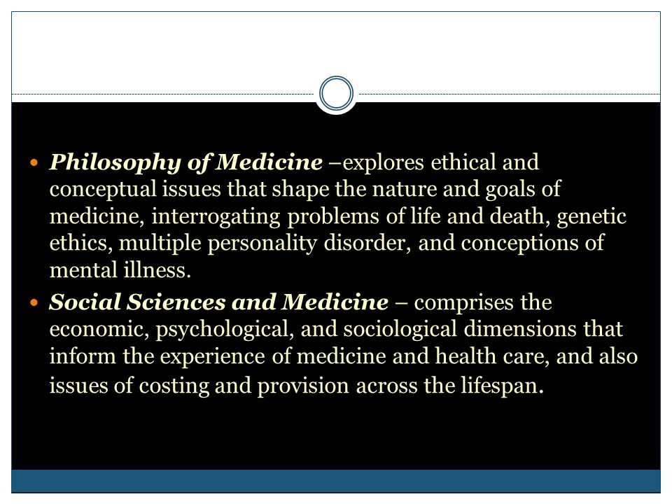 Philosophy of Medicine –explores ethical and conceptual issues that shape the nature and goals of medicine, interrogating problems of life and death, genetic ethics, multiple personality disorder, and conceptions of mental illness.