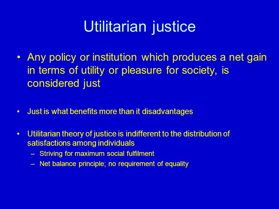 Utilitarian justice Any policy or institution which produces a net gain in terms of utility or pleasure for society, is considered just.
