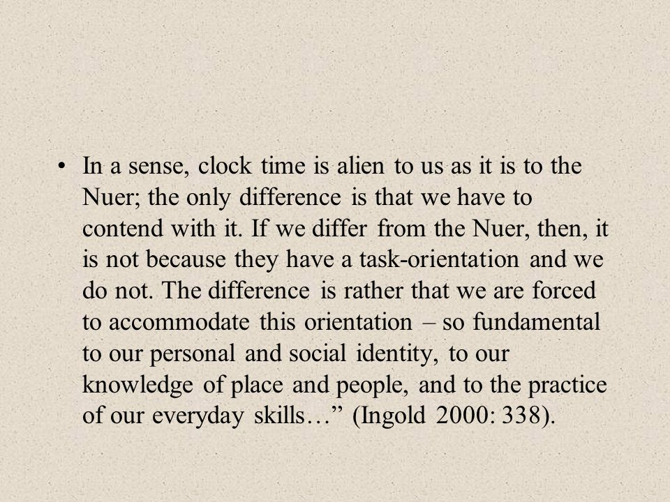 In a sense, clock time is alien to us as it is to the Nuer; the only difference is that we have to contend with it.