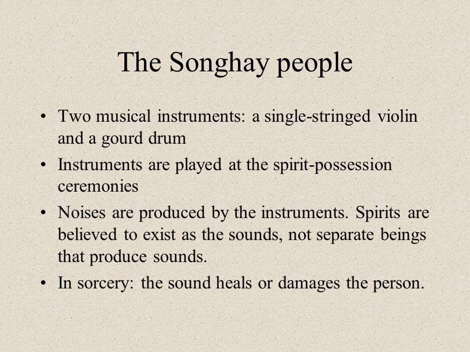 The Songhay people Two musical instruments: a single-stringed violin and a gourd drum. Instruments are played at the spirit-possession ceremonies.