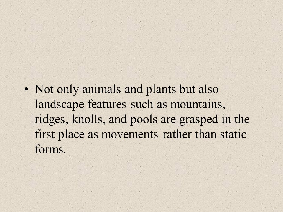 Not only animals and plants but also landscape features such as mountains, ridges, knolls, and pools are grasped in the first place as movements rather than static forms.