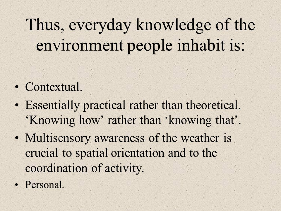 Thus, everyday knowledge of the environment people inhabit is: